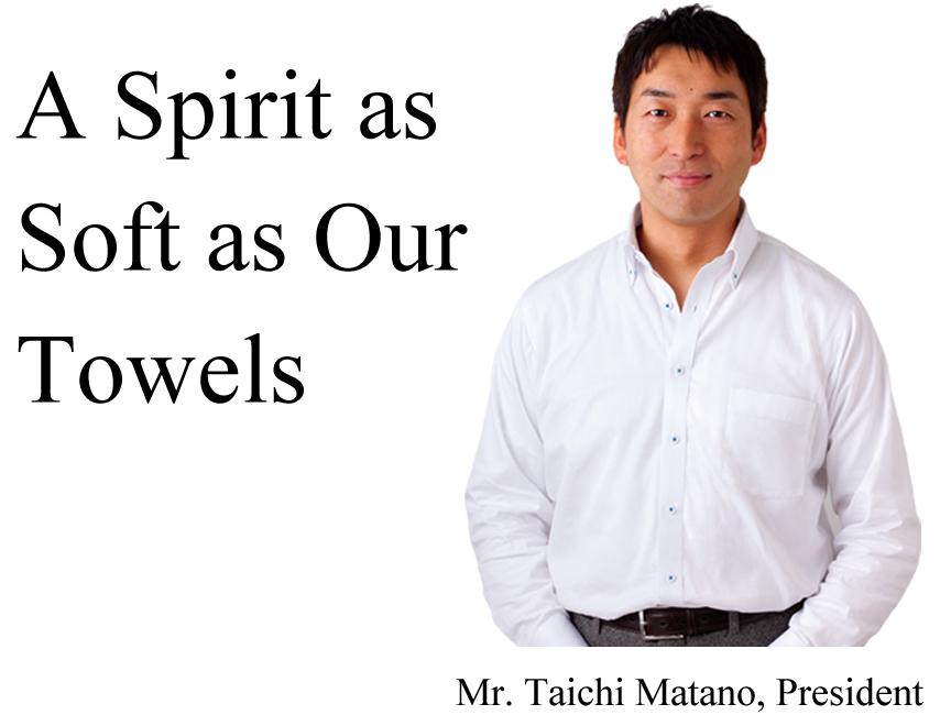 A Spirit as Soft as Our Towels  Mr. Taichi Matano, President